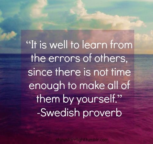 It is well to learn from the errors of others.... - swedish proverb