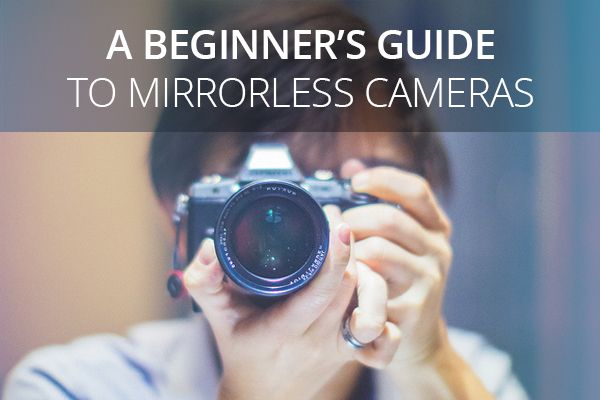 A Beginner's Guide to Mirrorless Cameras