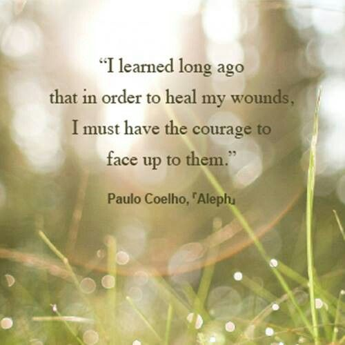 I learned a long time ago that in order to heal my wounds, I must have the courage to face up to them.