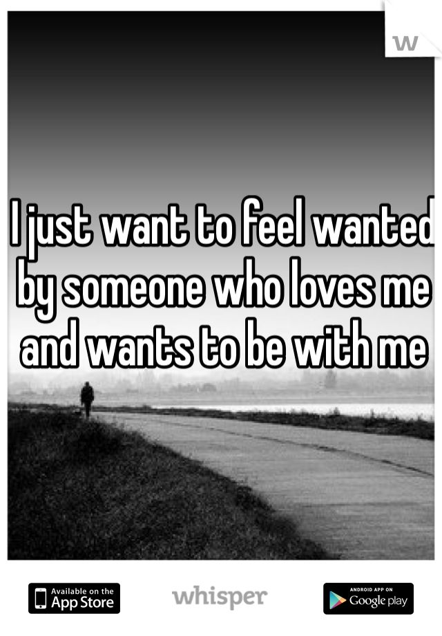 I just want to feel wanted by someone who loves me and wants to be with me.  I want it to be you.
