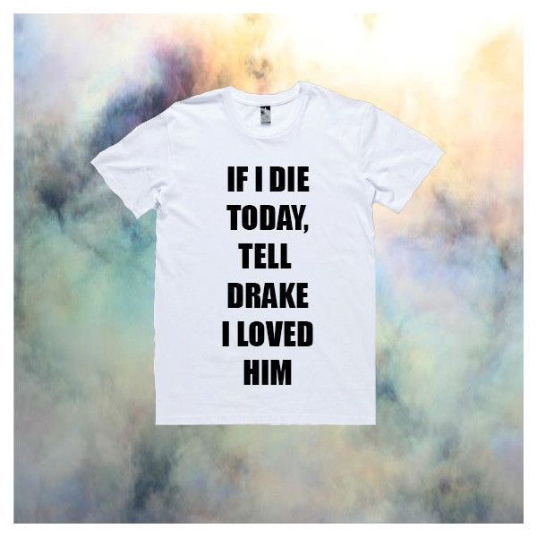 If I Die Today, Tell Drake I Loved Him T-Shirt   Drake Nicki Minaj... ($32) ❤ liked on Polyvore featuring tops, t-shirts, shirts, nicki minaj shirt, t shirt, unisex shirts, i love shirts and nicki minaj