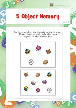 "In the ""5 Object Memory"" worksheets, the student must remember all the objects in top box, in order to identify the the same objects in the bottom box from memory.  Available at www.visuallearningforlife.com on the Visual Perceptual Skills Builder Level 2 CD."