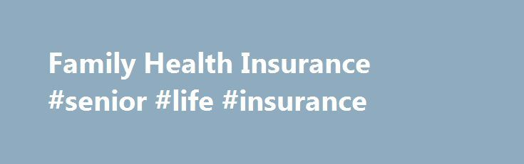 Family Health Insurance #senior #life #insurance http://insurances.nef2.com/family-health-insurance-senior-life-insurance/  #family health insurance # Insurance for Families Quotes only – we do not have information about existing policies. We cannot guarantee coverage for a specific carrier or coverage in a specific state Request a quote for family health coverage now What are my options? Request a quote for family health coverage now Cost-effective family care All families are unique and…