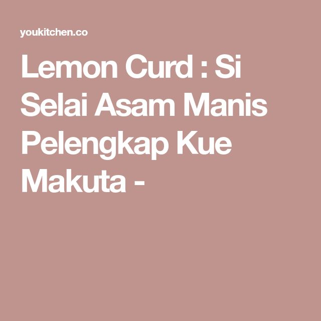Resep Lemon Curd Si Selai Asam Manis Pelengkap Kue Makuta Selai Lemon Resep