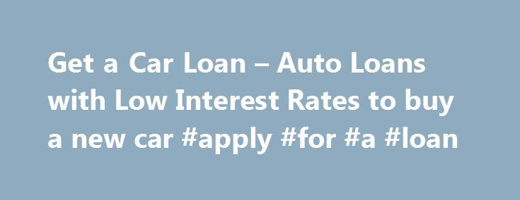 Get a Car Loan – Auto Loans with Low Interest Rates to buy a new car #apply #for #a #loan http://loan-credit.remmont.com/get-a-car-loan-auto-loans-with-low-interest-rates-to-buy-a-new-car-apply-for-a-loan/  #loan comparison #The interest charged for a car loan will vary between banks and other financial institutions for essentially the same product (loan amount, term etc.) So, if you are interested in taking out a car loan, it will probably pay you to shop around and compare deals. Don t be…