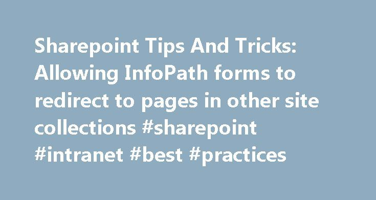 Sharepoint Tips And Tricks: Allowing InfoPath forms to redirect to pages in other site collections #sharepoint #intranet #best #practices http://corpus-christi.remmont.com/sharepoint-tips-and-tricks-allowing-infopath-forms-to-redirect-to-pages-in-other-site-collections-sharepoint-intranet-best-practices/  # Allowing InfoPath forms to redirect to pages in other site collections In InfoPath 2007, when you publish a form as a web form, you have the option to specify several query string…
