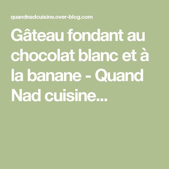 Gâteau fondant au chocolat blanc et à la banane - Quand Nad cuisine...