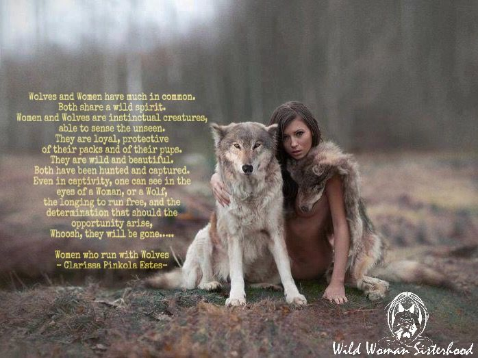 Wolves and Women have much in common. Both share a wild spirit. Women and Wolves are instinctual creatures, able to sense the unseen. They are loyal, protective of their packs and of their pups. They are wild and beautiful. Both have been hunted and captured. Even in captivity, one can see in the eyes of a Woman, or a Wolf, the longing to run free, and the determination that should the opportunity arise, Whoosh, they will be gone….. Women who run with Wolves - Clarissa Pinkola Estes…