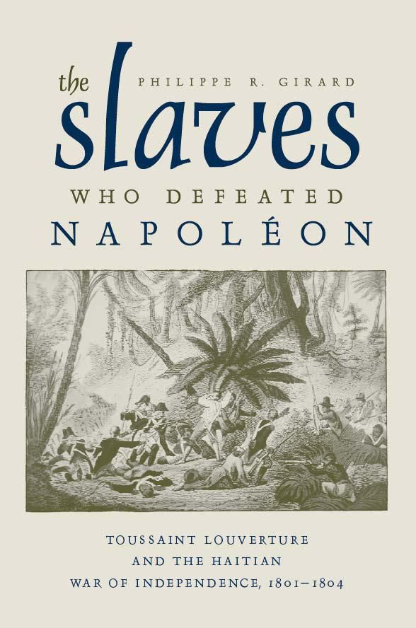 Philippe R.Girard, The Slaves Who Defeated Napoleon: Toussaint Louverture and the Haitian War of Independence, 1801-1804. University Alabam...