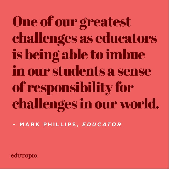 A wonderful quote from Edutopia blogger Mark Phillips on the importance of educating students about the challenges of the world and fostering empathy.