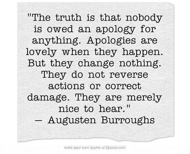 """The truth is that nobody is owed an apology for anything. Apologies are lovely when they happen.  But they change nothing.  They do not reverse actions or correct damage.  They are merely nice to hear. "" ~Augusten Burroughs"