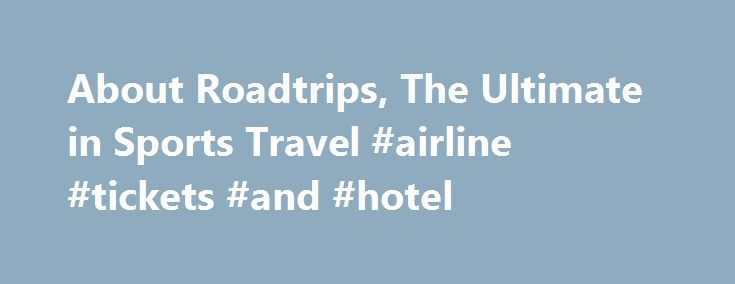 About Roadtrips, The Ultimate in Sports Travel #airline #tickets #and #hotel http://travel.remmont.com/about-roadtrips-the-ultimate-in-sports-travel-airline-tickets-and-hotel/  #sports travel # About Roadtrips, The Ultimate in Sports Travel The Roadtrips Difference Custom sports travel packages to the most popular sporting events since 1992 Preferred sports travel supplier to the American Express Platinum Destinations Vacations program Travel + Leisure 2013 A-List Member on Staff; World s…