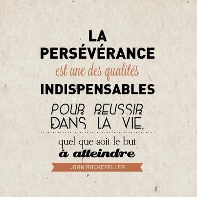 """""""La persévérance est une des qualités indispensables pour réussir dans la vie, quel que soit le but à atteindre."""" John Rockefeller"""