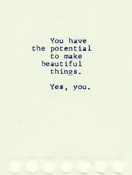 hai la potenzialità di fare cose bellissime. si, tu!
