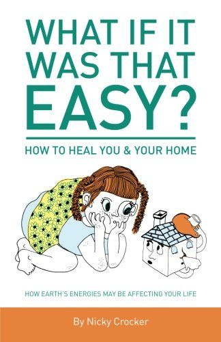 What if it was that EASY? How to heal YOU & your HOME: How Earth's energies may be affecting your life by Nicky Crocker http://www.amazon.com/dp/0473351706/ref=cm_sw_r_pi_dp_lC.cxb0423973