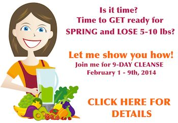 Is it time? time to GET ready for SPRING and LOSE 5-10lbs? Let me show you how! Join us for 9-Day REAL FOOD CLEANSE February 1-9th, 2014. CLICK HERE to see if it's RIGHT FOR YOU!