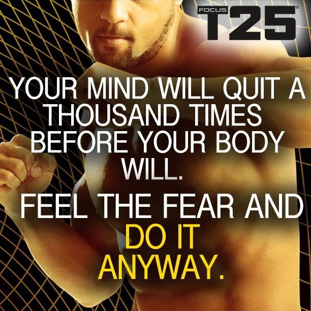 Your mind will quit a thousand times before your body will. Feel the fear and do it anyway - yep! Enough said!