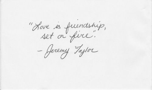 """Jeremy Taylor, Anglican Bishop, 1600s.  """"Love is friendship set on fire."""""""