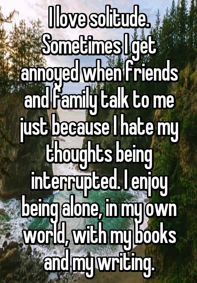 I love solitude. Sometimes I get annoyed when friends and family talk to me just because I hate my thoughts being interrupted. I enjoy being alone, in my own world, with my books and my writing.