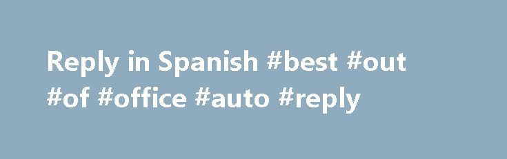 Reply in Spanish #best #out #of #office #auto #reply http://reply.remmont.com/reply-in-spanish-best-out-of-office-auto-reply/  Translation of reply in Spanish: More example sentences reply to sth/sb respuesta a algo/algn in reply to your letter of July 15 en respuesta a su carta del 15 de julio I didn't know what to say in reply no supe cómo responder in reply to his criticism como réplica / en respuesta a sus […]
