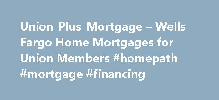 Union Plus Mortgage – Wells Fargo Home Mortgages for Union Members #homepath #mortgage #financing http://money.remmont.com/union-plus-mortgage-wells-fargo-home-mortgages-for-union-members-homepath-mortgage-financing/  #wells mortgage rates # Mortgages for Union Families Buying a home The Union Plus® Mortgage program, with financing available through Wells Fargo Home Mortgage, can help you purchase a home while also receiving special benefits by virtue of your union membership. For qualifying…