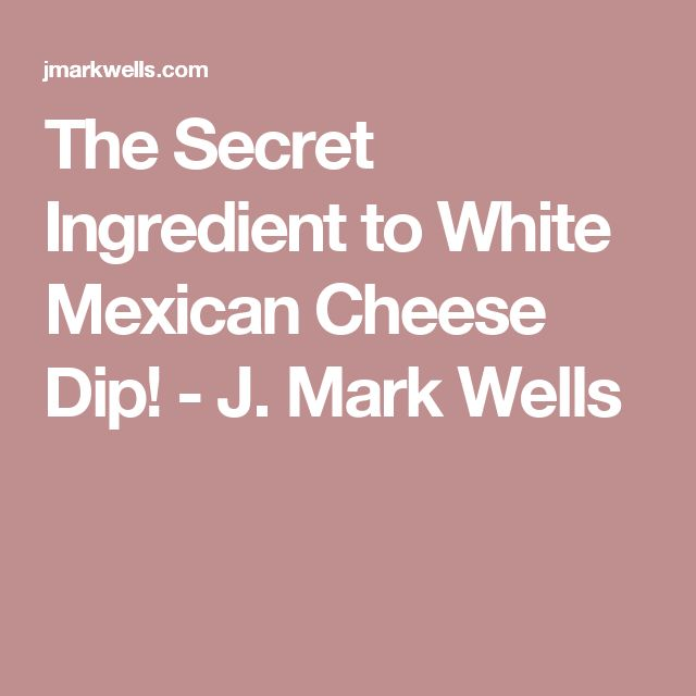 The Secret Ingredient to White Mexican Cheese Dip! - J. Mark Wells