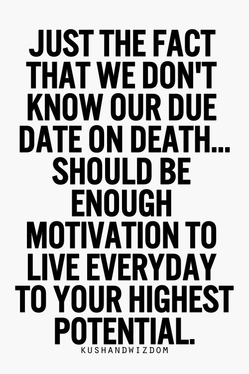 just the fact that we don't know our due date or death....should be enough motivation to live everyday to your highest potential
