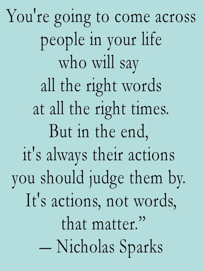 You're going to come across people in your life who will say all the right words at all the right times. But in the end, it's always their actions you should judge them by. It's actions, not words, that matter. - Nicholas Sparks