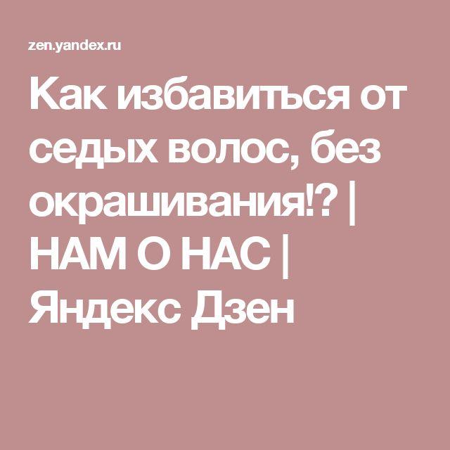 Как избавиться от седых волос, без окрашивания!? | НАМ О НАС | Яндекс Дзен