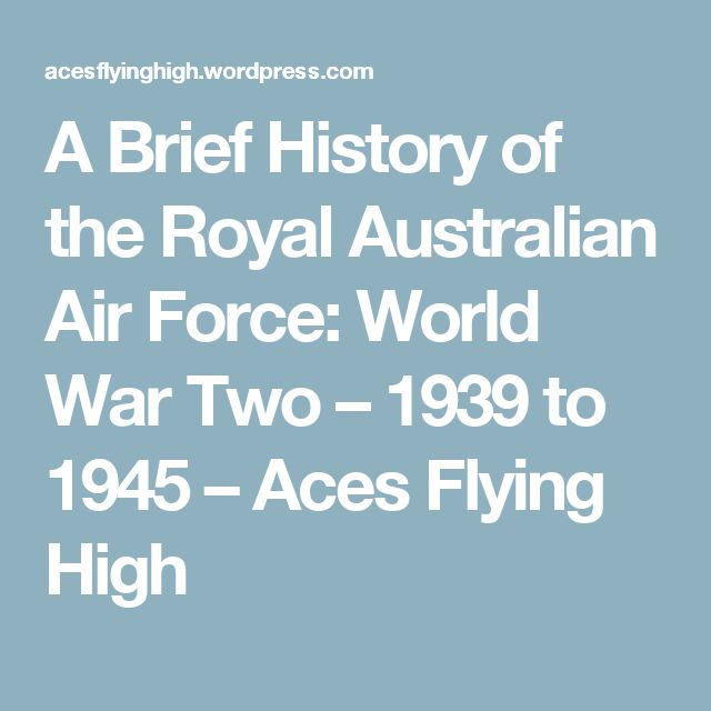 A Brief History of the Royal Australian Air Force: World War Two – 1939 to 1945 – Aces Flying High
