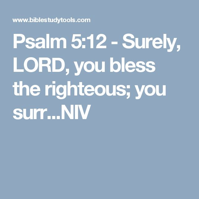 Psalm 5:12 - Surely, LORD, you bless the righteous; you surr...NIV