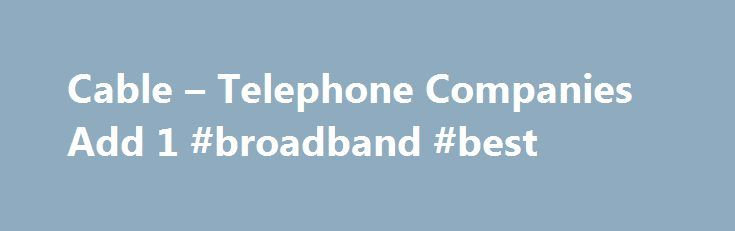 Cable – Telephone Companies Add 1 #broadband #best http://broadband.remmont.com/cable-telephone-companies-add-1-broadband-best/  #top broadband providers # LRG: Cable and Telephone Companies Claim Large Share of Broadband Market By David Salway. Broadband Expert Updated February 29, 2016. According to Leichtman Research Group the first quarter of 2013 yielded 1.1 million new broadband subscribers for the largest U.S. cable and telephone providers. The LRG study noted that these same U.S…