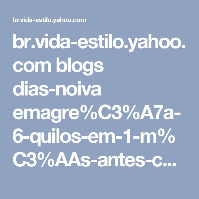 br.vida-estilo.yahoo.com blogs dias-noiva emagre%C3%A7a-6-quilos-em-1-m%C3%AAs-antes-casamento-212044283.html