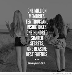 25 Best Inspiring Friendship Quotes and Sayings ONE MILLION MEMORIES, TEN THOUSAND INSIDE JOKES, ONE HUNDRED SHARED SECRETS, ONE REASON: BEST FRIENDS.