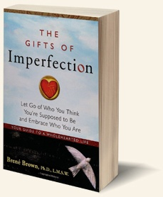 """THE GIFTS OF IMPERFECTION, by Brené Brown.    She writes, """"Wholehearted living is about engaging in our lives from a place of worthiness. It means cultivating the courage, compassion, and connection to wake up in the morning and think, No matter what gets done and how much is left undone, I am enough. It's going to bed at night thinking, Yes, I am imperfect and vulnerable and sometimes afraid, but that doesn't change the truth that I am also brave and worthy of love and belonging."""""""