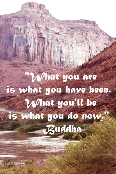 """What you are is what you have been. What you'll be is what you do now."" Buddha -- On Colorado River, Moab, Utah, image taken by Florence McGinn -- Enrich and increase insights into nature, cultures, and archetypes at article: http://www.examiner.com/article/for-the-love-of-travel-and-learning"