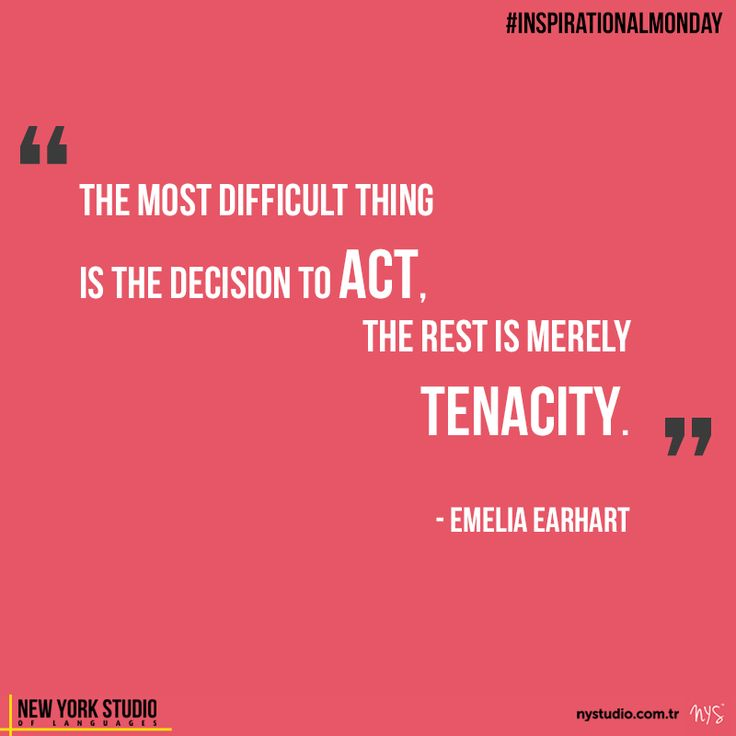 """""""The most difficult thing is the decision to act, the rest is merely tenacity."""" –Emelia Earhart"""