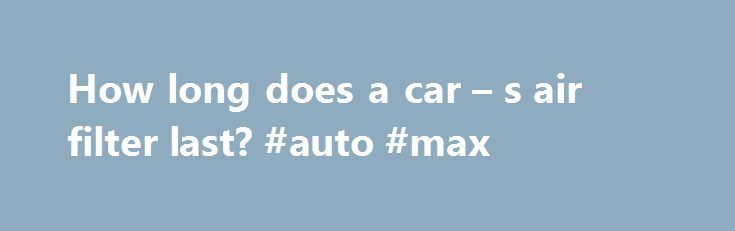 How long does a car – s air filter last? #auto #max http://sweden.remmont.com/how-long-does-a-car-s-air-filter-last-auto-max/  #auto air filters # How long does a car s air filter last? Image Gallery: Car Engines How do you know when it's time to change your car's air filter? See more pictures of car engines. Any engine that runs by internal combustion of fuel requires air to operate. That's because without air, specifically, oxygen, fuels like gasoline and diesel can't burn and provide the…