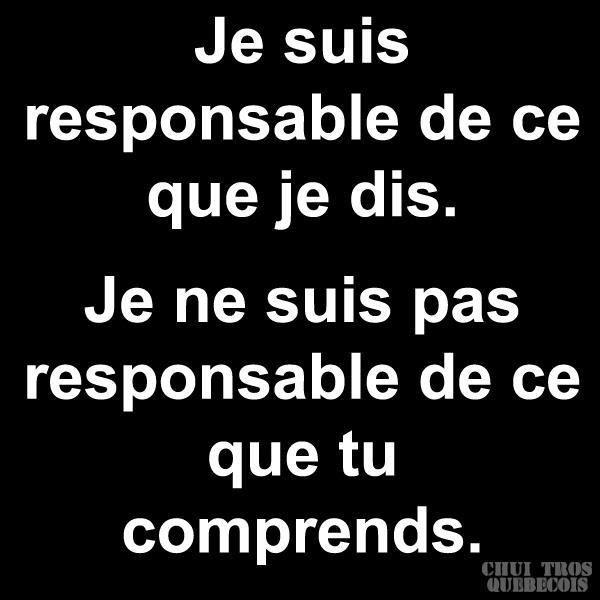 Je suis responsable de ce que je dis. Je ne suis pas responsable de ce que tu comprends.
