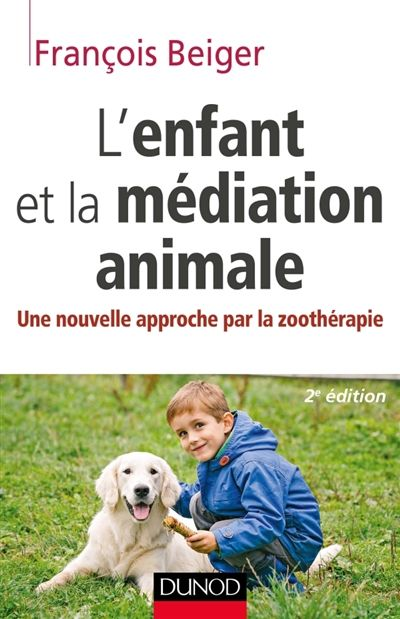 L'enfant et la médiation animale : une nouvelle approche par la zoothérapie / François Beiger. Éditions Dunod (4).