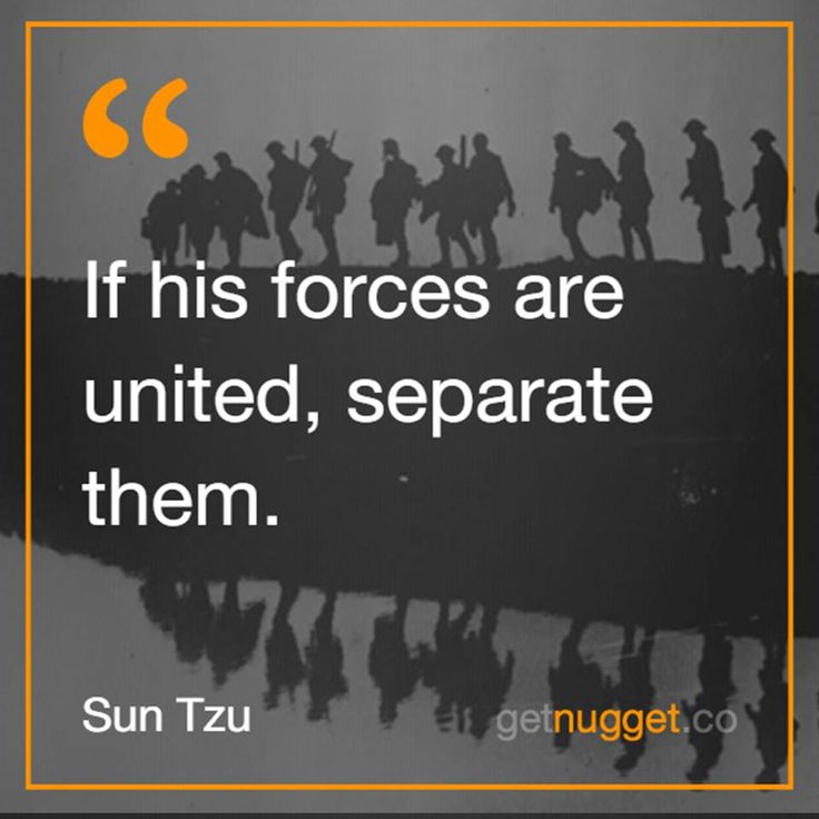 Separate them  Sun Tzu '-The Art of War  http://www.getnugget.co/sun-tzu-what-kind-of-war-will-you-lead-today/?utm_content=buffer81532&utm_medium=social&utm_source=pinterest.com&utm_campaign=buffer#more-705