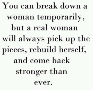 You can break down a woman temporarily, but a real woman will always pick up the pieces, rebuild herself, and come back stronger than ever!