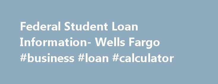Federal Student Loan Information- Wells Fargo #business #loan #calculator http://loan.remmont.com/federal-student-loan-information-wells-fargo-business-loan-calculator/  #student loan information # Federal Student Loan Information It's important to understand your college financing options. Note: As of July 1, 2010, Wells Fargo and other private lenders no longer offer federal student loans. If you obtained a federal student loan through Wells Fargo before July 1, 2010, and would like to…