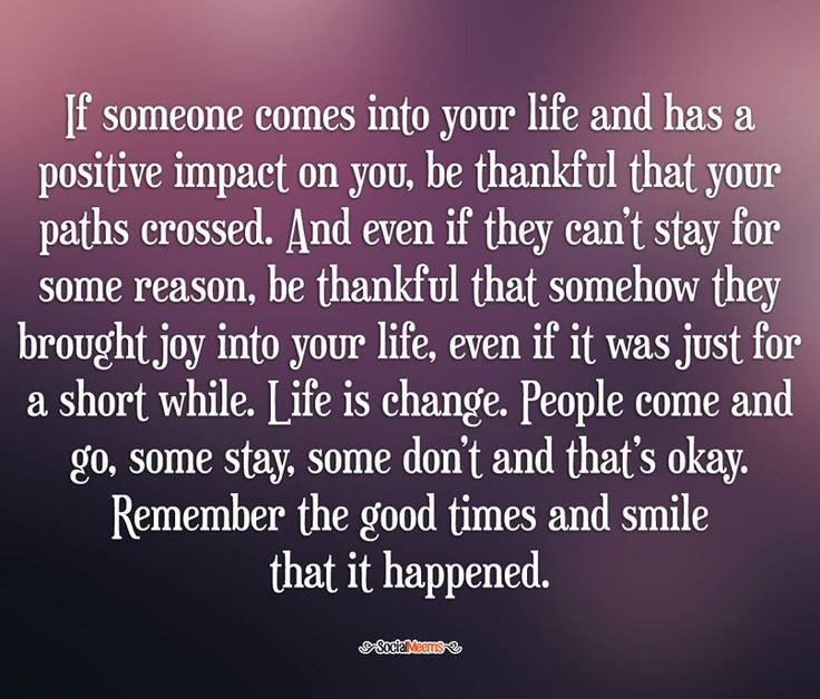 If someone comes into your life & has a positive impact on you, be thankful that your paths crossed.  And even if they can't stay for some reason, be thankful that somehow they brought joy into your life, even if it was just for a short while. Life is change. People come & go, some stay, some don't & that's okay. Remember the good times & smile that it happened.