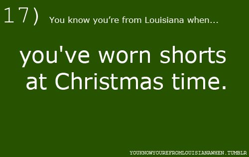 You know you're from Louisiana when...you've worn shorts at Christmas time.... AND probably ... gone barefoot, too!   :-)