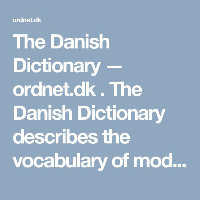 The Danish Dictionary — ordnet.dk .   The Danish Dictionary describes the vocabulary of modern Danish on the basis of a large text corpus. A subset of the corpus is included in KorpusDK under the name Korpus 90.