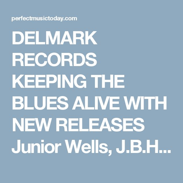 DELMARK RECORDS KEEPING THE BLUES ALIVE WITH NEW RELEASES Junior Wells, J.B.Hutto, Magic Sam and Robert Nighthawk - Perfect Music Today