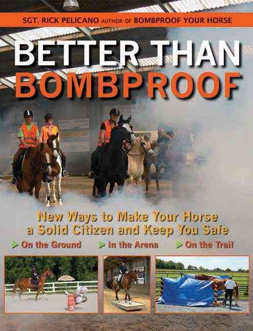 Better Than Bombproof: New Ways to Make Your Horse a Solid Citizen and Keep You Safe on the Ground, in the Arena,...
