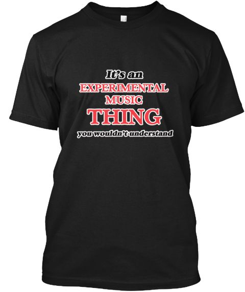 It's An Experimental Music Thing Black T-Shirt Front - This is the perfect gift for someone who loves Experimental Music. Thank you for visiting my page (Related terms: It's an Experimental Music Thing, You Wouldn'T Understand,I Heart Experimental Music,I Love,I Love E ...)