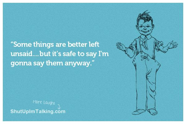 Ha this is so me! shutupimtalking.com has the most awesome ecards!Well Ther, Uh Yeah, So True, Awesome Ecards, Left Unsaid, Yup Guaranteed, Better Left